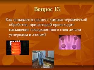 Вопрос 13 Как называется процесс химико-термической обработки, при которой пр