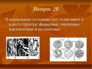Вопрос 20 В нормальном состоянии этот сплав имеет 4 класса структур: ферритны