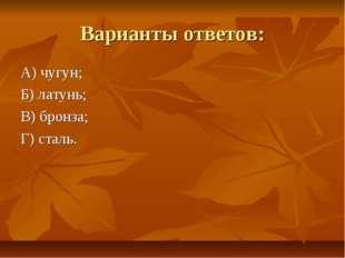 Варианты ответов: А) чугун; Б) латунь; В) бронза; Г) сталь.
