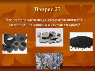 Вопрос 25 Что из перечисленных элементов является металлом, входящим в состав