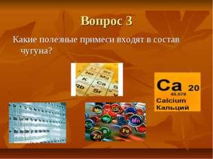 Вопрос 3 Какие полезные примеси входят в состав чугуна?