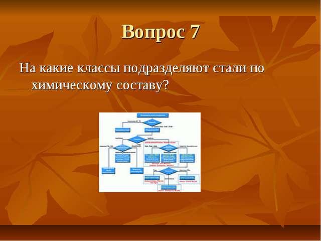 Вопрос 7 На какие классы подразделяют стали по химическому составу?