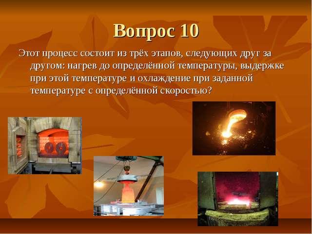 Вопрос 10 Этот процесс состоит из трёх этапов, следующих друг за другом: нагр...