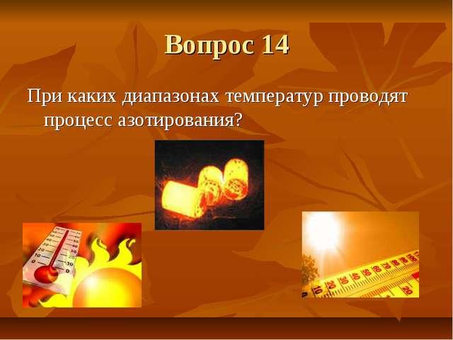 Вопрос 14 При каких диапазонах температур проводят процесс азотирования?
