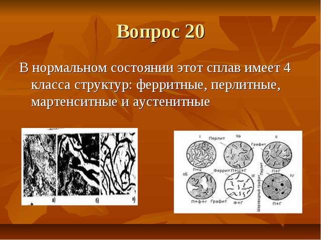 Вопрос 20 В нормальном состоянии этот сплав имеет 4 класса структур: ферритны...