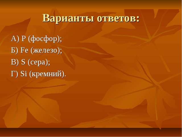 Варианты ответов: А) P (фосфор); Б) Fe (железо); В) S (сера); Г) Si (кремний).