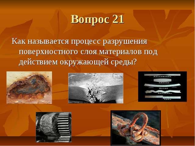 Вопрос 21 Как называется процесс разрушения поверхностного слоя материалов по...
