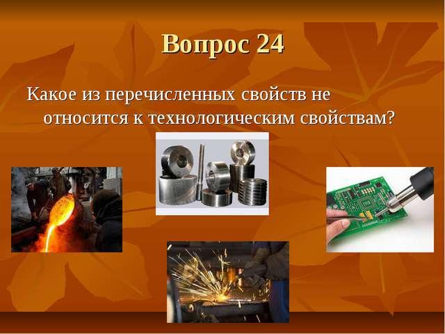 Вопрос 24 Какое из перечисленных свойств не относится к технологическим свойс...