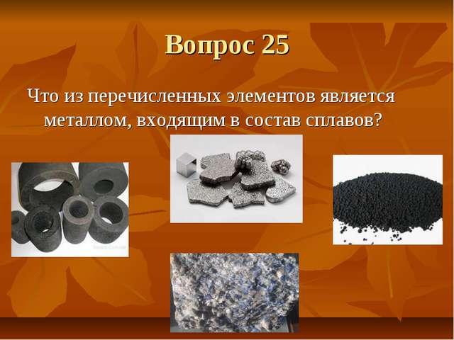 Вопрос 25 Что из перечисленных элементов является металлом, входящим в состав...