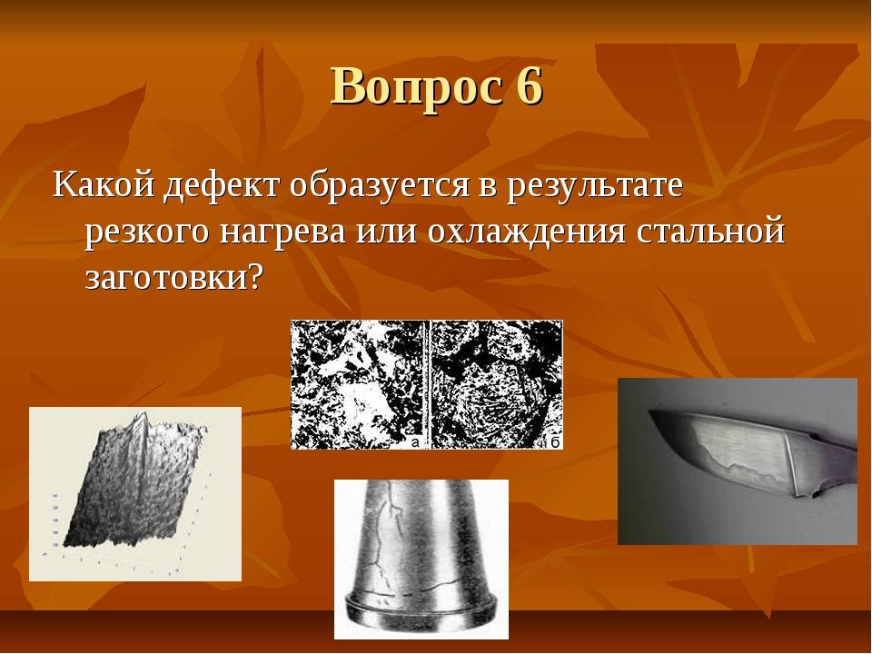 Вопрос 6 Какой дефект образуется в результате резкого нагрева или охлаждения...