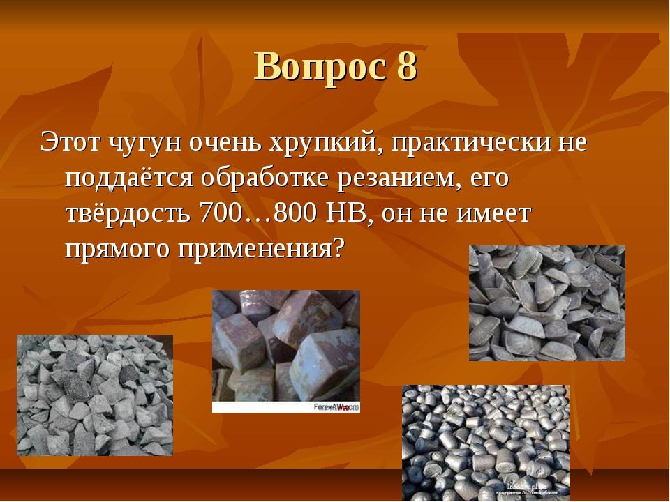 Вопрос 8 Этот чугун очень хрупкий, практически не поддаётся обработке резание...