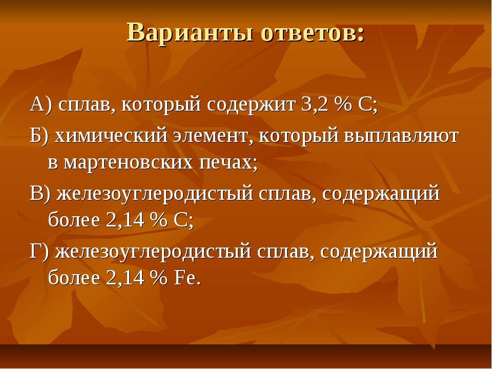 Варианты ответов: А) сплав, который содержит 3,2 % С; Б) химический элемент,...
