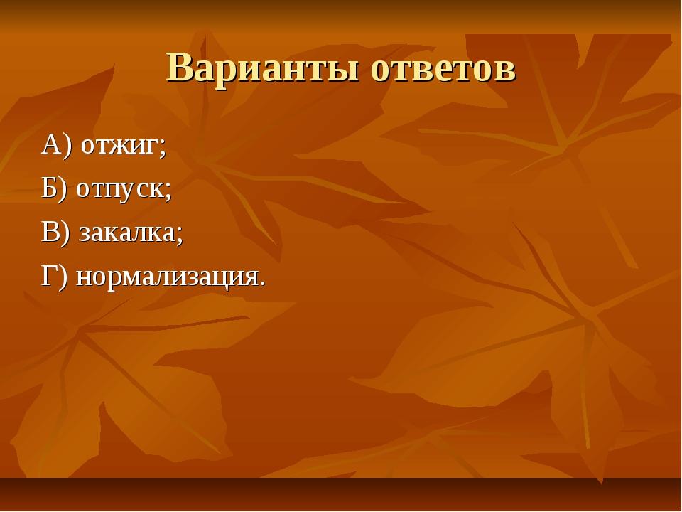 Варианты ответов А) отжиг; Б) отпуск; В) закалка; Г) нормализация.