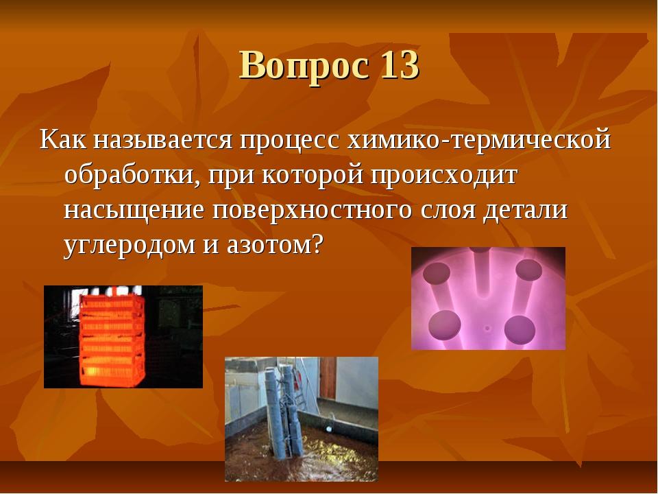 Вопрос 13 Как называется процесс химико-термической обработки, при которой пр...