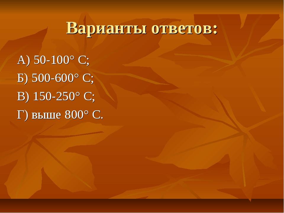 Варианты ответов: А) 50-100° С; Б) 500-600° С; В) 150-250° С; Г) выше 800° С.