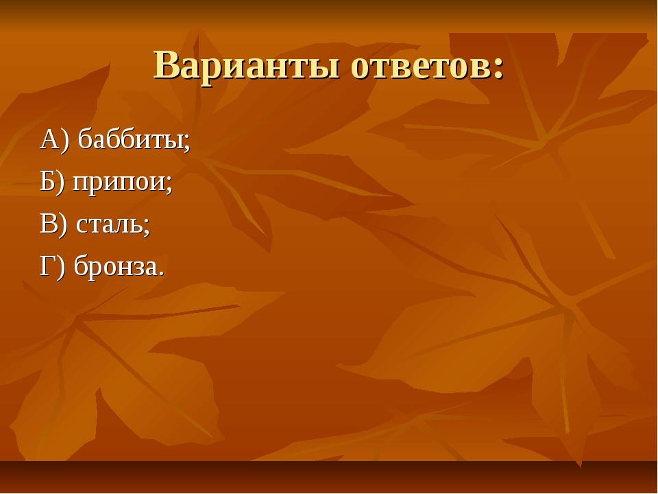 Варианты ответов: А) баббиты; Б) припои; В) сталь; Г) бронза.