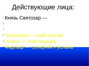 Действующие лица: Князь Святозар — отец Людмилы Руслан Людмила Черномор — зло