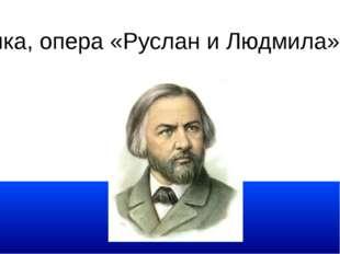 М. И. Глинка, опера «Руслан и Людмила» Увертюра