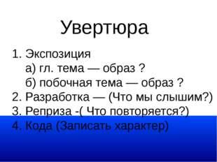 Увертюра 1. Экспозиция а) гл. тема — образ ? б) побочная тема — образ ? 2. Ра