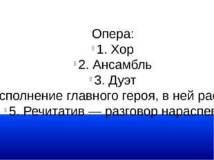 Опера: 1. Хор 2. Ансамбль 3. Дуэт 4. Ария — сольное исполнение главного героя
