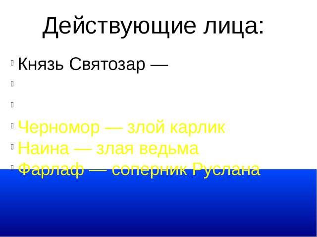 Действующие лица: Князь Святозар — отец Людмилы Руслан Людмила Черномор — зло...