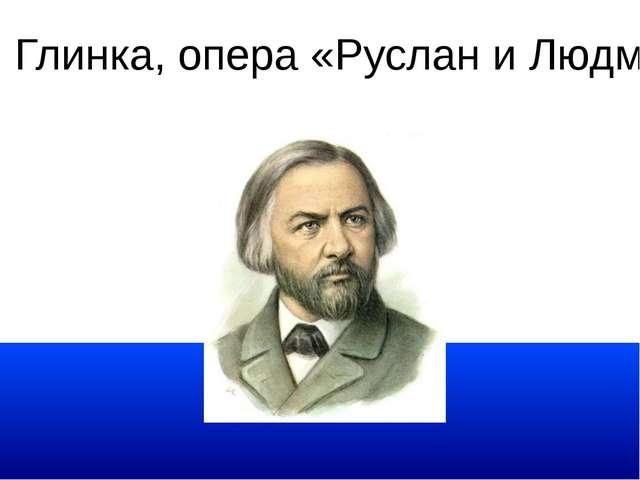 М. И. Глинка, опера «Руслан и Людмила»
