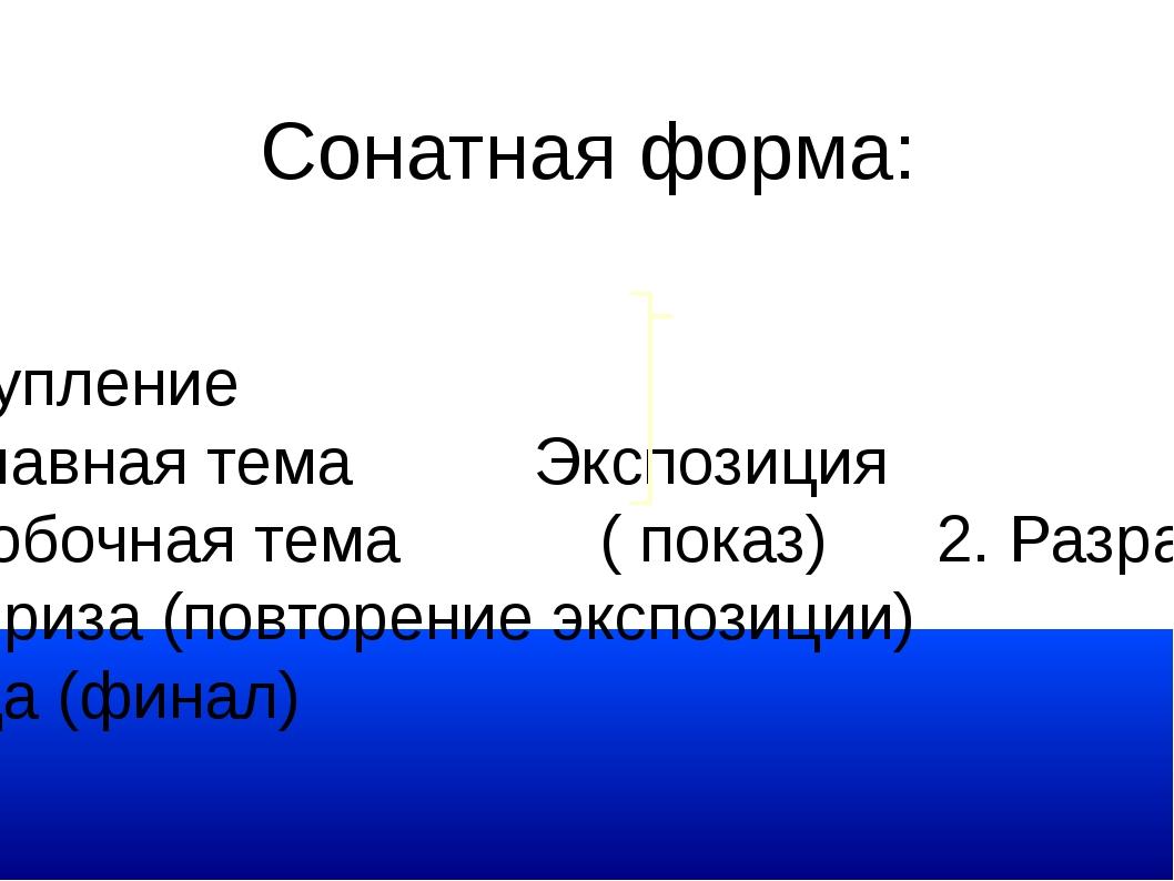 Сонатная форма: 1. вступление а) главная тема Экспозиция б) побочная тема ( п...