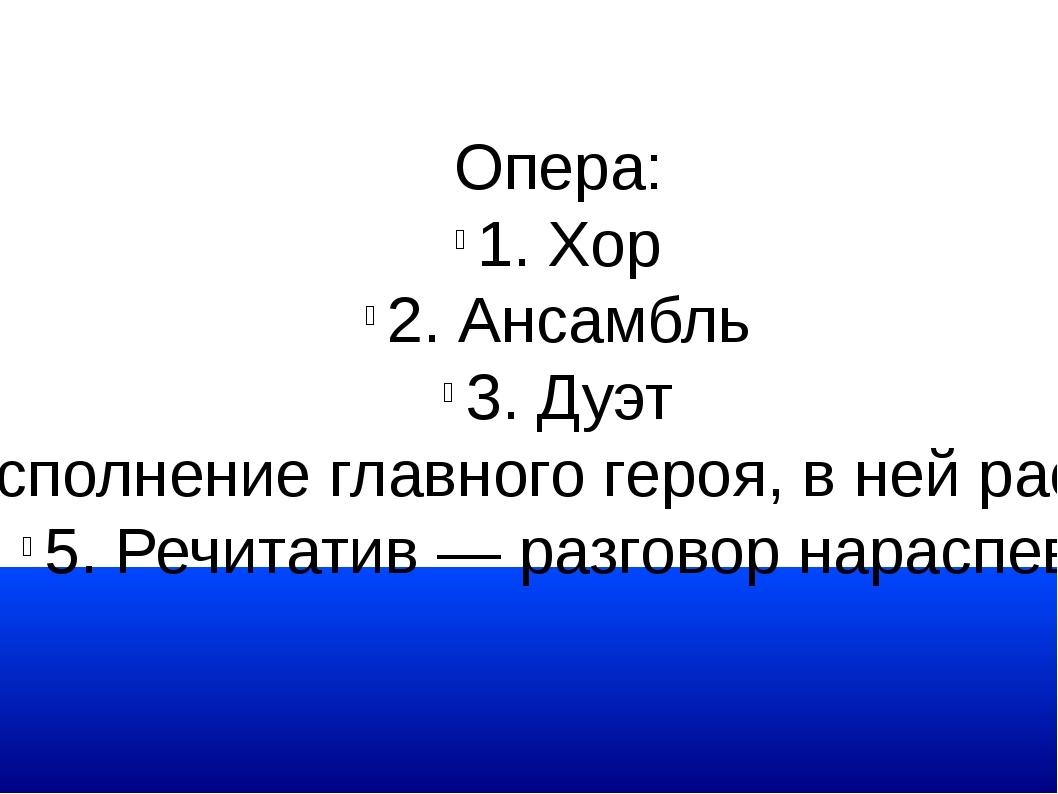 Опера: 1. Хор 2. Ансамбль 3. Дуэт 4. Ария — сольное исполнение главного героя...