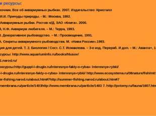 Литература и ресурсы: 1. Атлас- справочник. Все об аквариумных рыбках. 2007.
