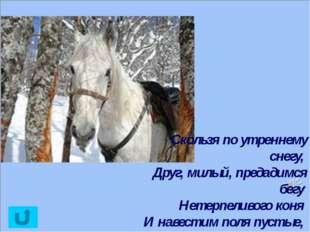 Скользя по утреннему снегу, Друг, милый, предадимся бегу Нетерпеливого коня