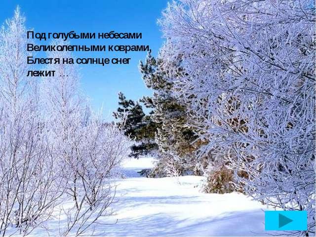 Под голубыми небесами Великолепными коврами, Блестя на солнце снег лежит …