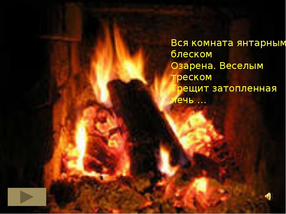 Вся комната янтарным блеском Озарена. Веселым треском Трещит затопленная печь …