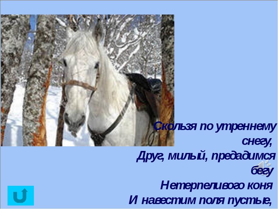 Скользя по утреннему снегу, Друг, милый, предадимся бегу Нетерпеливого коня...