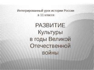 РАЗВИТИЕ Культуры в годы Великой Отечественной войны Интегрированный урок ист
