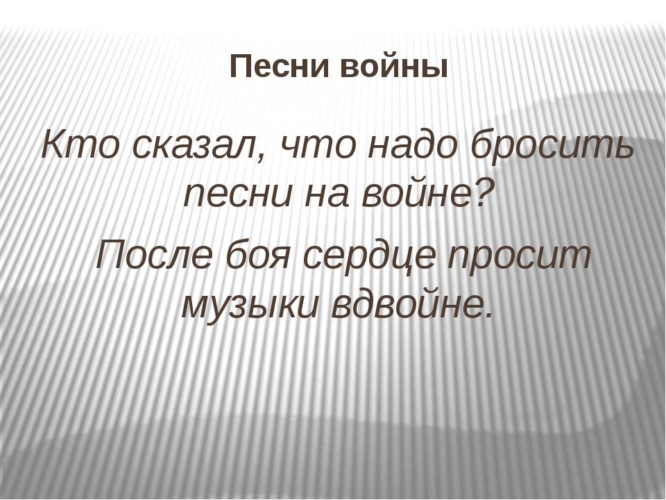 Песни войны Кто сказал, что надо бросить песни на войне? После боя сердце про...