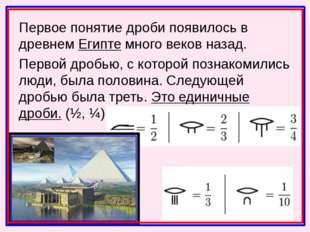 Первое понятие дроби появилось в древнем Египте много веков назад. Первой дро