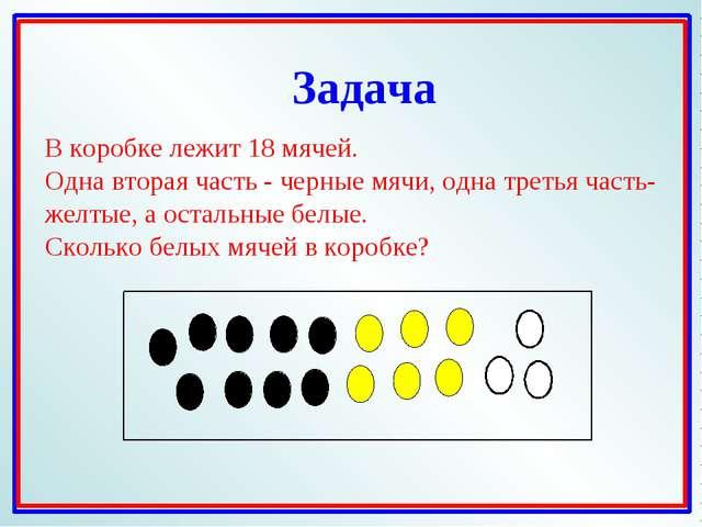 В коробке лежит 18 мячей. Одна вторая часть - черные мячи, одна третья часть-...