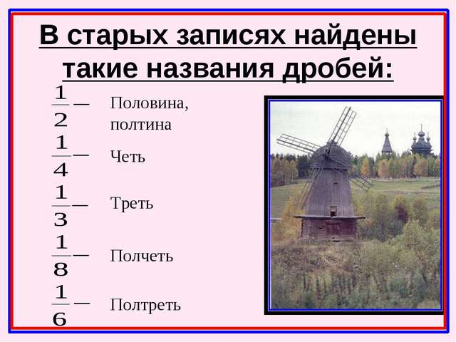 В старых записях найдены такие названия дробей: Половина, полтина Четь Треть...