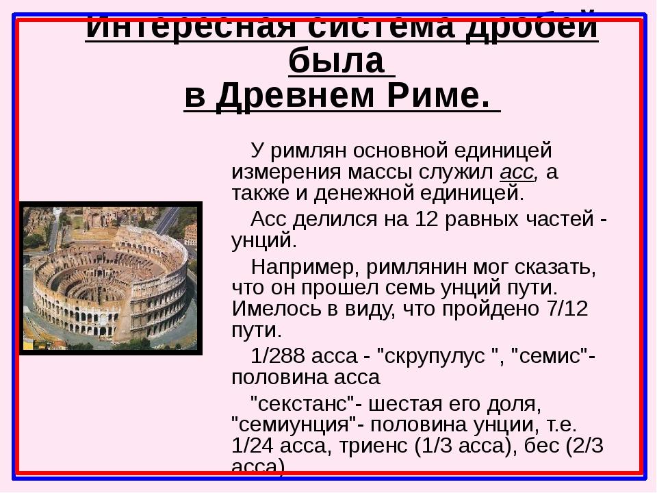 У римлян основной единицей измерения массы служил асс, а также и денежной еди...