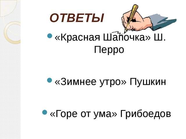 ОТВЕТЫ «Красная Шапочка» Ш. Перро «Зимнее утро» Пушкин «Горе от ума» Грибое...