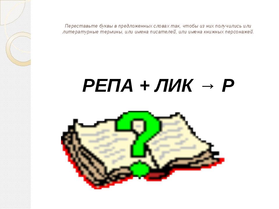Переставьте буквы в предложенных словах так, чтобы из них получились или лит...