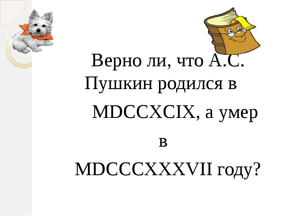Верно ли, что А.С. Пушкин родился в MDCCXCIX, а умер в  MDCCCXXXVIIгоду?