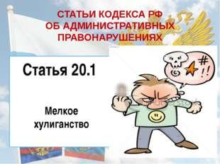 СТАТЬИ КОДЕКСА РФ ОБ АДМИНИСТРАТИВНЫХ ПРАВОНАРУШЕНИЯХ Статья 20.1 Мелкое хул