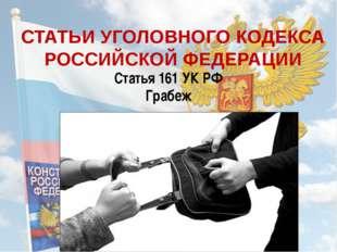 СТАТЬИ УГОЛОВНОГО КОДЕКСА РОССИЙСКОЙ ФЕДЕРАЦИИ Статья 161 УК РФ Грабеж