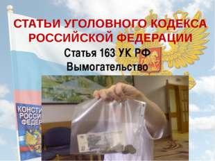 СТАТЬИ УГОЛОВНОГО КОДЕКСА РОССИЙСКОЙ ФЕДЕРАЦИИ Статья 163 УК РФ Вымогательство