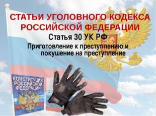 СТАТЬИ УГОЛОВНОГО КОДЕКСА РОССИЙСКОЙ ФЕДЕРАЦИИ Статья 30 УК РФ Приготовление