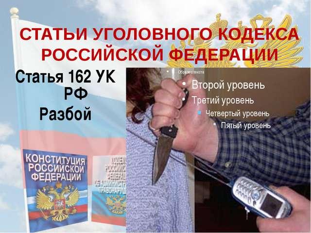 СТАТЬИ УГОЛОВНОГО КОДЕКСА РОССИЙСКОЙ ФЕДЕРАЦИИ Статья 162 УК РФ Разбой