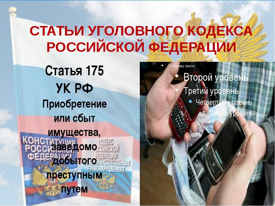 СТАТЬИ УГОЛОВНОГО КОДЕКСА РОССИЙСКОЙ ФЕДЕРАЦИИ Статья 175 УК РФ Приобретение...