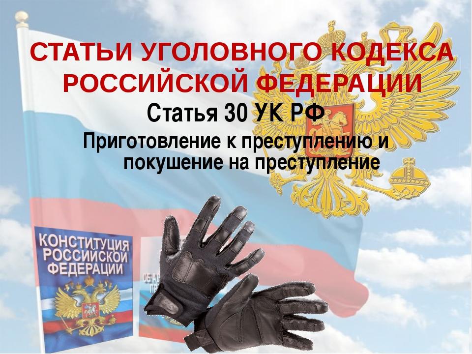 СТАТЬИ УГОЛОВНОГО КОДЕКСА РОССИЙСКОЙ ФЕДЕРАЦИИ Статья 30 УК РФ Приготовление...