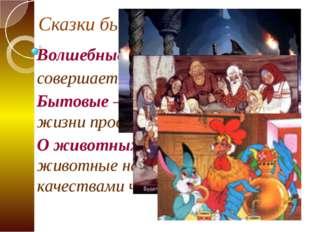 Сказки бывают: Волшебные – когда в сказке совершается волшебство Бытовые – ра